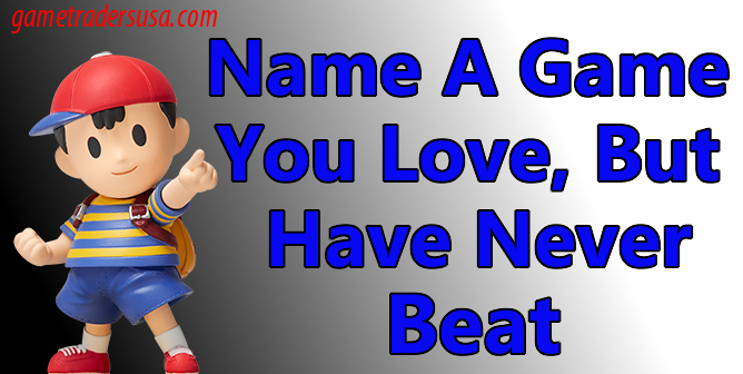 Name a game you love, but never beat