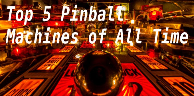 Top 5 Pinball Machines Of All Time